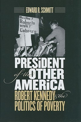President Of The Other America: Robert Kennedy And The Politics Of Poverty Edward R. Schmitt