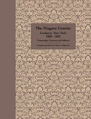 The Niagara Courier Lockport, New York 1828-1833 Transcripts, Extracts and Indexes: Transcripts and Extracts of Articles Selected from Twenty Editions of the Niagara Courier Newspaper Published Between the Dates, June 26, 1828 - November 6, 1833, with  by  Alison J. Kilpatrick