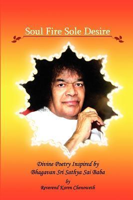 Soul Fire Sole Desire: Divine Poetry Inspired  by  Bhagavan Sri Sathya Sai Baba by Karen Chenoweth