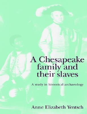 A Chesapeake Family and Their Slaves: A Study in Historical Archaeology  by  Anne Elizabeth Yentsch