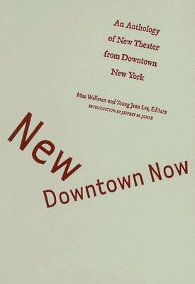 New Downtown Now: An Anthology Of New Theater From Downtown New York  by  Mac Wellman