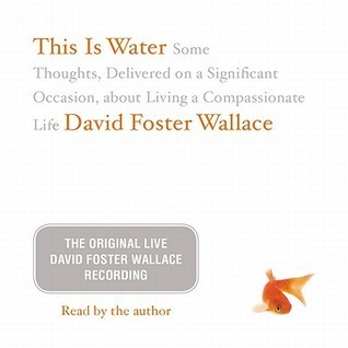 This Is Water: Some Thoughts, Delivered on a Significant Occasion, about Living a Compassionate Life David Foster Wallace