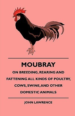 Moubray on Breeding, Rearing and Fattening All Kinds of Poultry, Cows, Swine, and Other Domestic Animals John Lawrence