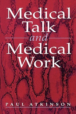Medical Talk and Medical Work: The Liturgy of the Clinic  by  Paul Anthony Atkinson
