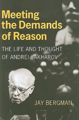 Meeting the Demands of Reason: The Life and Thought of Andrei Sakharov  by  Jay Bergman