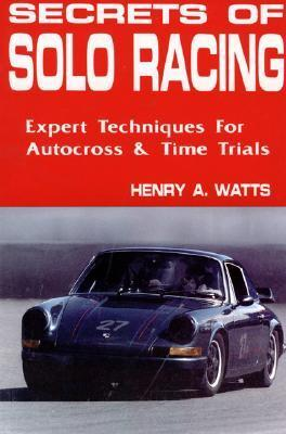 Secrets of Solo Racing: Expert Techniques for Autocross and Time Trials Henry A. Watts
