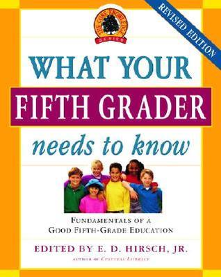 What Your Fifth Grader Needs to Know: Fundamentals of a Good Fifth-Grade Education (Core Knowledge Series)  by  E.D. Hirsch Jr.