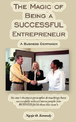 The Magic of Being a Successful Entrepreneur  by  Ngoje, O. Kennedy