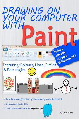 Drawing on Your Computer with Paint [White]: Colours, Lines, Circles and Rectangles G.G. Watson