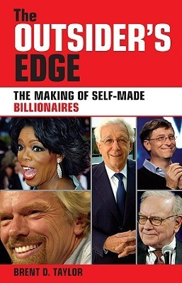 The Outsiders Edge: The Making of Self-Made Billionaires  by  Brent D. Taylor