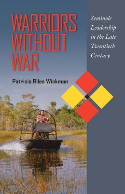Warriors Without War: Seminole Leadership in the Late Twentieth Century Patricia Riles Wickman