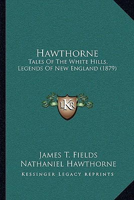 Hawthorne: Tales of the White Hills, Legends of New England (1879) James Thomas Fields