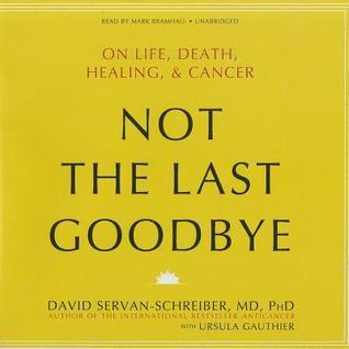 Not the Last Goodbye: On Life, Death, Healing, & Cancer  by  David Servan-Schreiber
