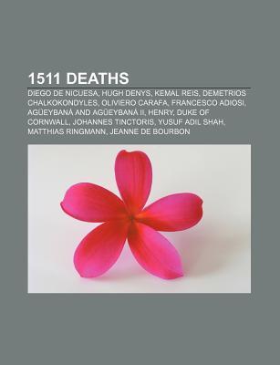 1511 Deaths: Diego de Nicuesa, Kemal Reis, Demetrius Chalcondyles, Oliviero Carafa, Francesco Adiosi, Henry, Duke of Cornwall Books LLC