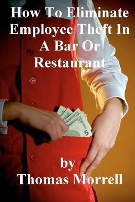 How To Eiliminate Employee Theft In A Bar Or Restaurant  by  Thomas Morrell