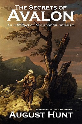 The Secrets of Avalon ~ an Introduction to Arthurian Druidism August Hunt