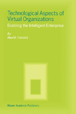Technological Aspects Of Virtual Organizations: Enabling The Intelligent Enterprise Alea M. Fairchild