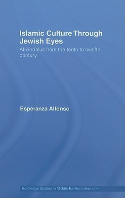 Islamic Culture Through Jewish Eyes: Al-Andalus from the Tenth to Twelfth Century  by  Esperan Alfonso