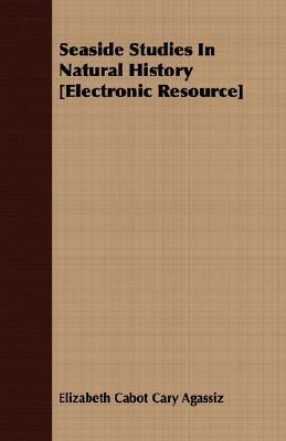 Seaside Studies in Natural History [Electronic Resource]  by  Elizabeth Cabot Agassiz
