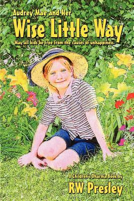 Audrey Mae and Her Wise Little Way: May All Kids Be Free from the Causes of Unhappiness. R.W. Presley