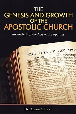 The Genesis and Growth of the Apostolic Church: An Analysis of the Acts of the Apostles  by  Norman A. Fisher