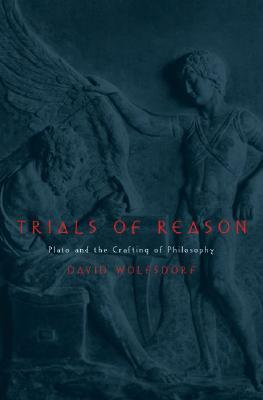Trials of Reason: Plato and the Crafting of Philosophy  by  David Wolfsdorf