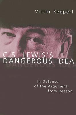 C. S. Lewiss Dangerous Idea: In Defense of the Argument from Reason  by  Victor Reppert