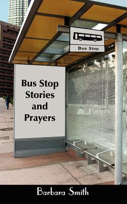 Bus Stop Stories and Prayers: First Edition  by  Barbara Smith