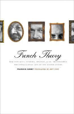 French Theory: How Foucault, Derrida, Deleuze, & Co. Transformed the Intellectual Life of the United States  by  François Cusset
