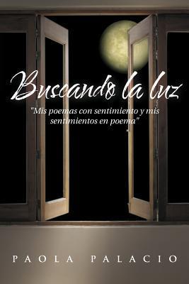 Buscando La Luz: MIS Poemas Con Sentimiento y MIS Sentimientos En Poema Paola Palacio