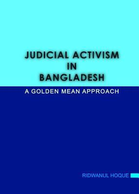 Judicial Activism in Bangladesh: A Golden Mean Approach  by  Ridwanul Hoque