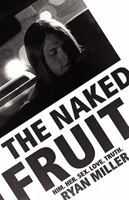 The Naked Fruit: Him. Her. Sex. Love. Truth Ryan Miller
