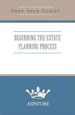 Beginning the Estate Planning Process: What You Need to Know  by  Aspatore Books