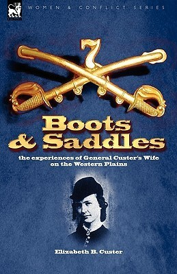 Boots and Saddles: The Experiences of General Custers Wife on the Western Plains Elizabeth Bacon Custer