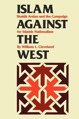 Islam Against the West: Shakib Arslan and the Campaign for Islamic Nationalism  by  William L. Cleveland