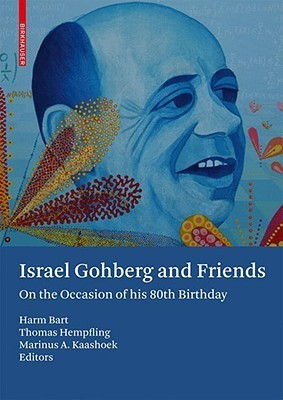 Israel Gohberg and Friends: On the Occasion of His 80th Birthday  by  Harm Bart