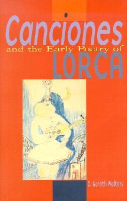 Canciones and the Early Poetry of Lorca: A Study in Critical Methodology and Poetic Maturity D. Gareth Walters