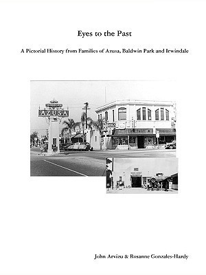 Eyes to the Past - A Pictorial History from Families of Azusa, Baldwin Park and Irwindale Rosanne Gonzales-Hardy