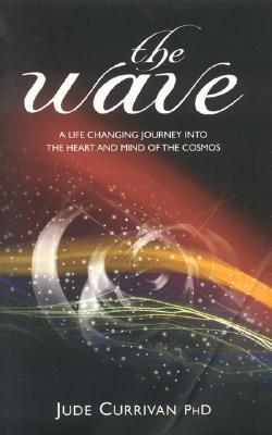 The Wave: A Life Changing Journey Into the Heart and Mind of the Cosmos Jude Currivan