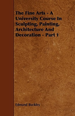 The Fine Arts - A University Course in Sculpting, Painting, Architecture and Decoration - Part 1  by  Edmund Buckley