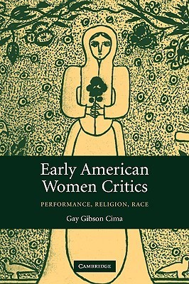 Early American Women Critics: Performance, Religion, Race  by  Gay Gibson Cima