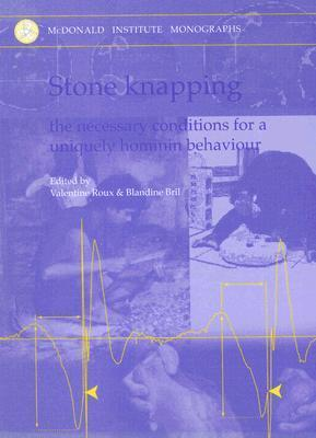 Stone Knapping: The Necessary Conditions for a Uniquely Hominin Behaviour  by  Valentine Roux