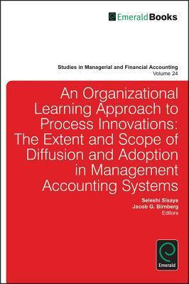 An Organizational Learning Approach to Process Innovations: The Extent and Scope of Diffusion and Adoption in Management Accounting Systems  by  Seleshi Sisaye