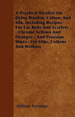 A   Practical Treatise on Dying Woolen, Cotton, and Silk, Including Recipes for Lac Reds and Scarlets - Chrome Yellows and Oranges - And Prussian Blue  by  William Partridge