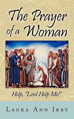 The Prayer Of A Woman: Help! Lord, Help Me!  by  Laura Ann Irby