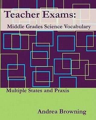 Teacher Exams: Middle Grades Science Vocabulary Multiple States and Praxis  by  Andrea Browning