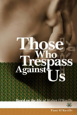 Those Who Trespass Against Us: Based on the Life of Walter OKeeffe Toni OKeeffe