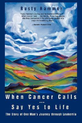 When Cancer Calls . Say Yes to Life: The Story of One Mans Journey Through Leukemia Rusty Hammer