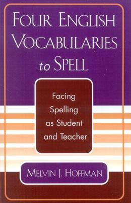Four English Vocabularies to Spell: Facing Spelling as Student and Teacher  by  Melvin J. Hoffman