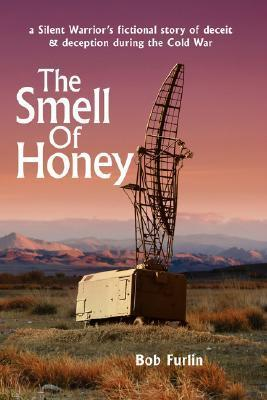 The Smell of Honey: A Silent Warriors Fictional Story of Deceit and Deception During the Cold War Bob Furlin